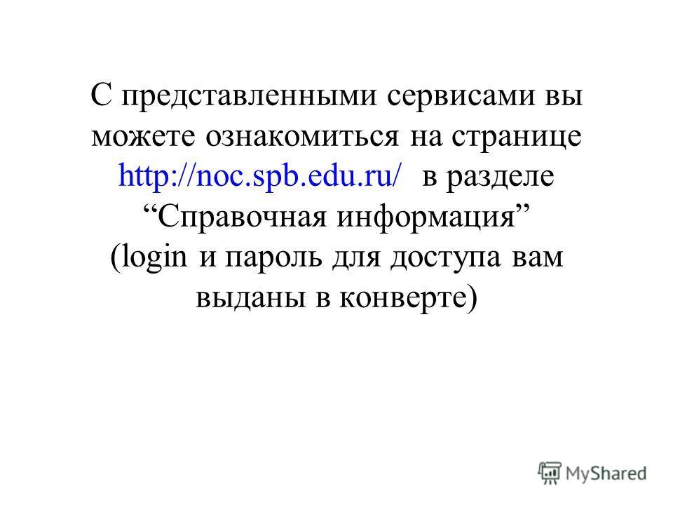 С представленными сервисами вы можете ознакомиться на странице http://noc.spb.edu.ru/ в разделе Справочная информация (login и пароль для доступа вам выданы в конверте)