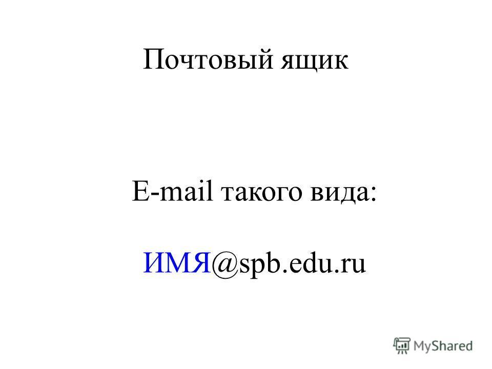 Почтовый ящик E-mail такого вида: ИМЯ@spb.edu.ru