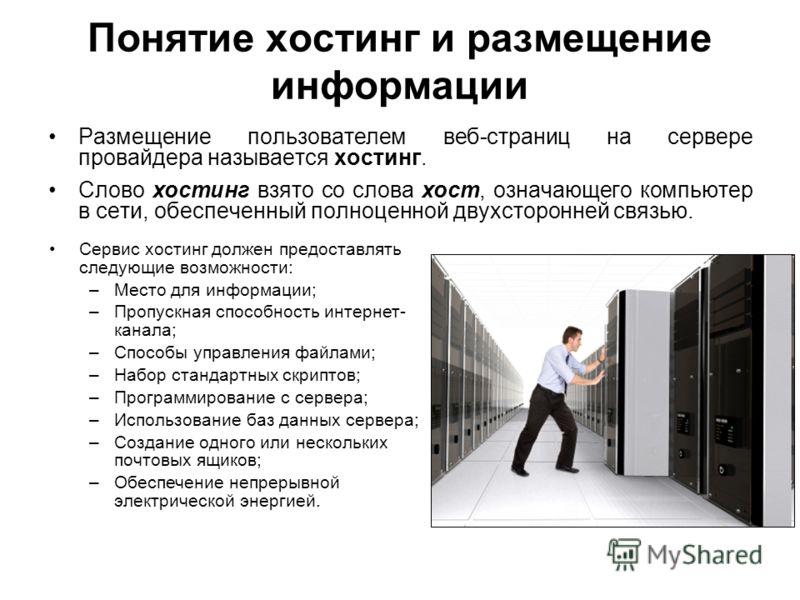 Понятие хостинг и размещение информации Размещение пользователем веб-страниц на сервере провайдера называется хостинг. Слово хостинг взято со слова хост, означающего компьютер в сети, обеспеченный полноценной двухсторонней связью. Сервис хостинг долж