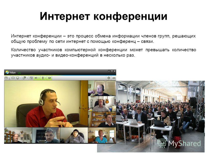 Интернет конференции Интернет конференции – это процесс обмена информации членов групп, решающих общую проблему по сети интернет с помощью конференц – связи. Количество участников компьютерной конференции может превышать количество участников аудио-