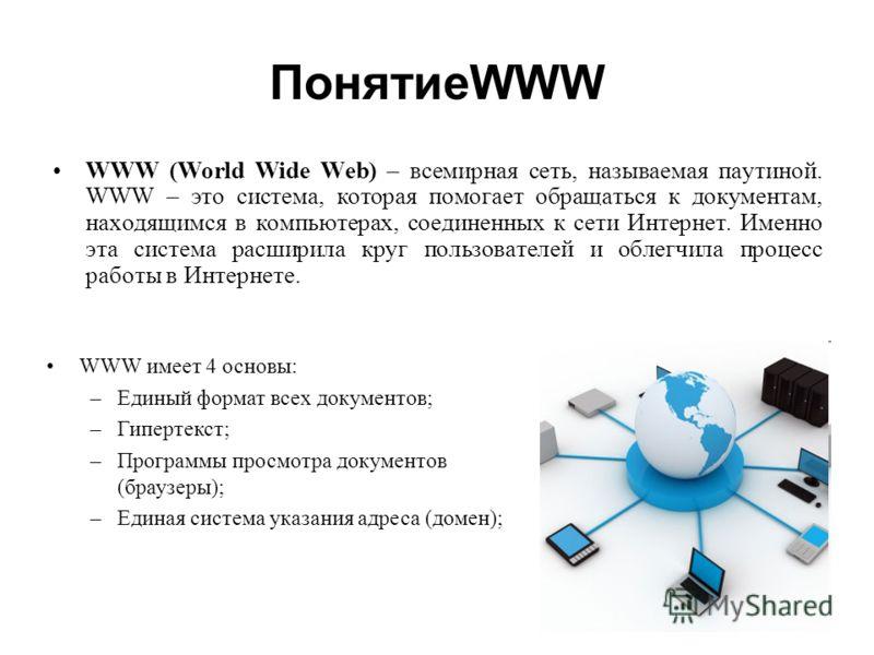 ПонятиеWWW WWW (World Wide Web) – всемирная сеть, называемая паутиной. WWW – это система, которая помогает обращаться к документам, находящимся в компьютерах, соединенных к сети Интернет. Именно эта система расширила круг пользователей и облегчила пр