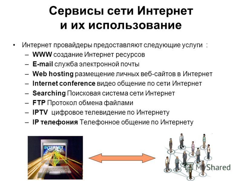 Сервисы сети Интернет и их использование Интернет провайдеры предоставляют следующие услуги : –WWW создание Интернет ресурсов –E-mail служба электронной почты –Web hosting размещение личных веб-сайтов в Интернет –Internet conference видео общение по
