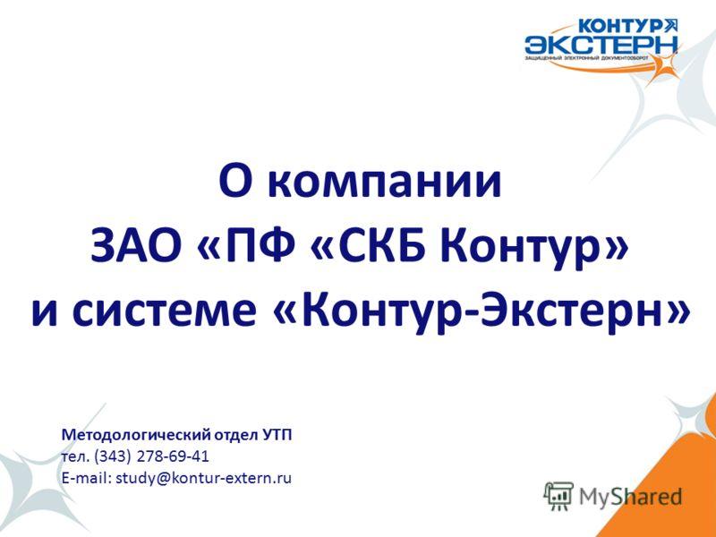 Методологический отдел УТП тел. (343) 278-69-41 E-mail: study@kontur-extern.ru О компании ЗАО «ПФ «СКБ Контур» и системе «Контур-Экстерн»
