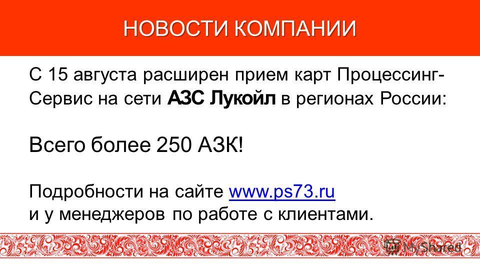 НОВОСТИ КОМПАНИИ C 15 августа расширен прием карт Процессинг- Сервис на сети АЗС Лукойл в регионах России: Всего более 250 АЗК! Подробности на сайте www.ps73.ruwww.ps73.ru и у менеджеров по работе с клиентами.