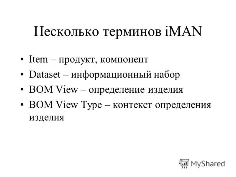 Несколько терминов iMAN Item – продукт, компонент Dataset – информационный набор BOM View – определение изделия BOM View Type – контекст определения изделия