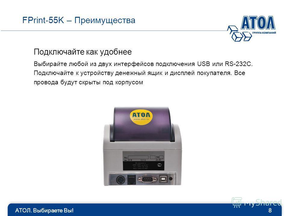 АТОЛ. Выбираете Вы!8 Подключайте как удобнее Выбирайте любой из двух интерфейсов подключения USB или RS-232C. Подключайте к устройству денежный ящик и дисплей покупателя. Все провода будут скрыты под корпусом FPrint-55K – Преимущества