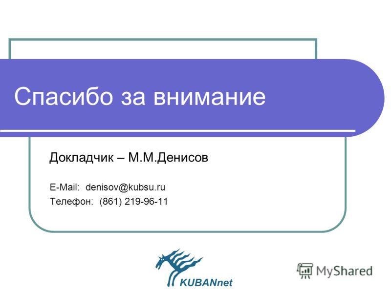 Спасибо за внимание Докладчик – М.М.Денисов Е-Mail: denisov@kubsu.ru Телефон: (861) 219-96-11