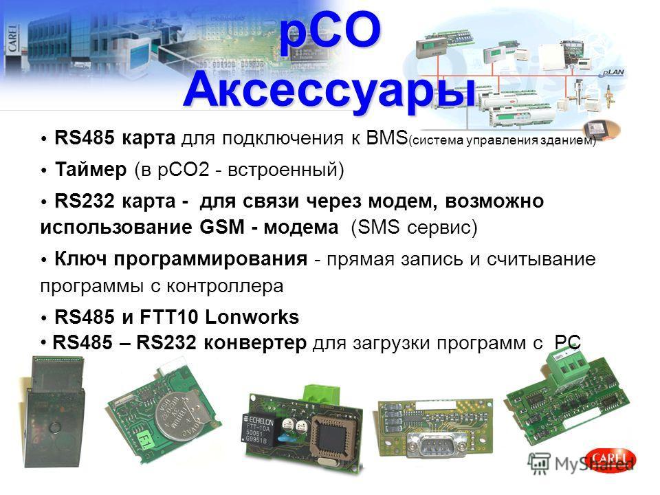 pCO Аксессуары RS485 карта для подключения к BMS (система управления зданием) Таймер (в pCO2 - встроенный) RS232 карта - для связи через модем, возможно использование GSM - модема (SMS сервис) Ключ программирования - прямая запись и считывание програ
