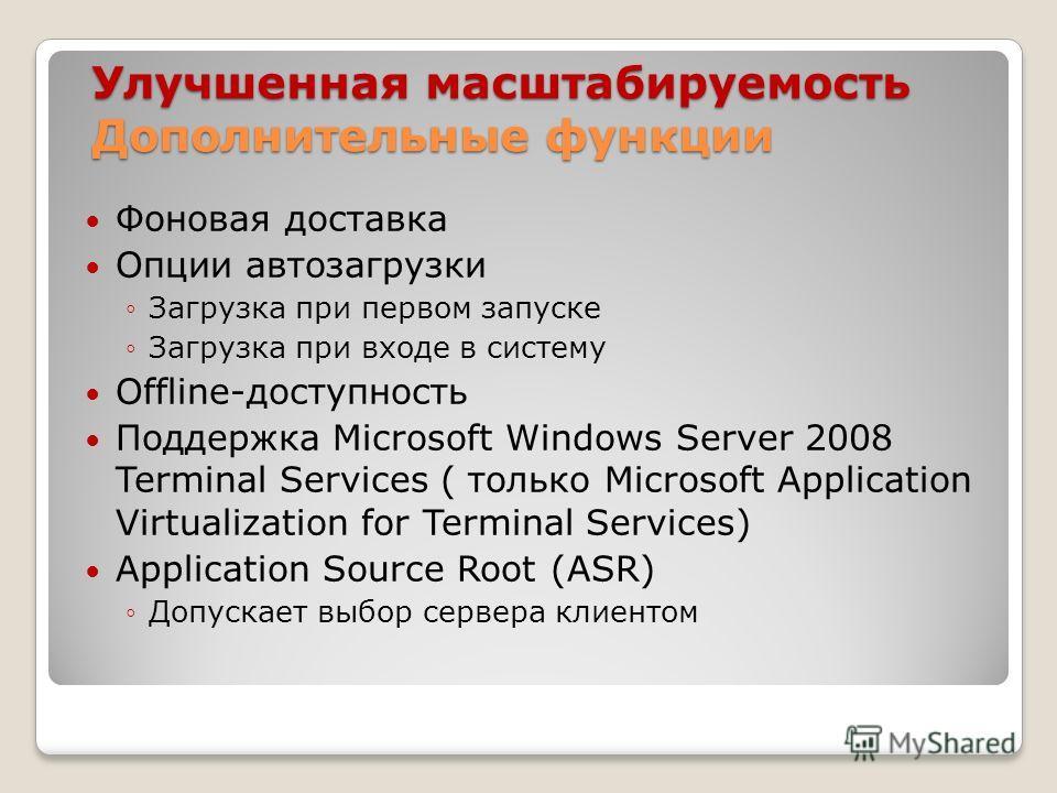 Улучшенная масштабируемость Дополнительные функции Фоновая доставка Опции автозагрузки Загрузка при первом запуске Загрузка при входе в систему Offline-доступность Поддержка Microsoft Windows Server 2008 Terminal Services ( только Microsoft Applicati