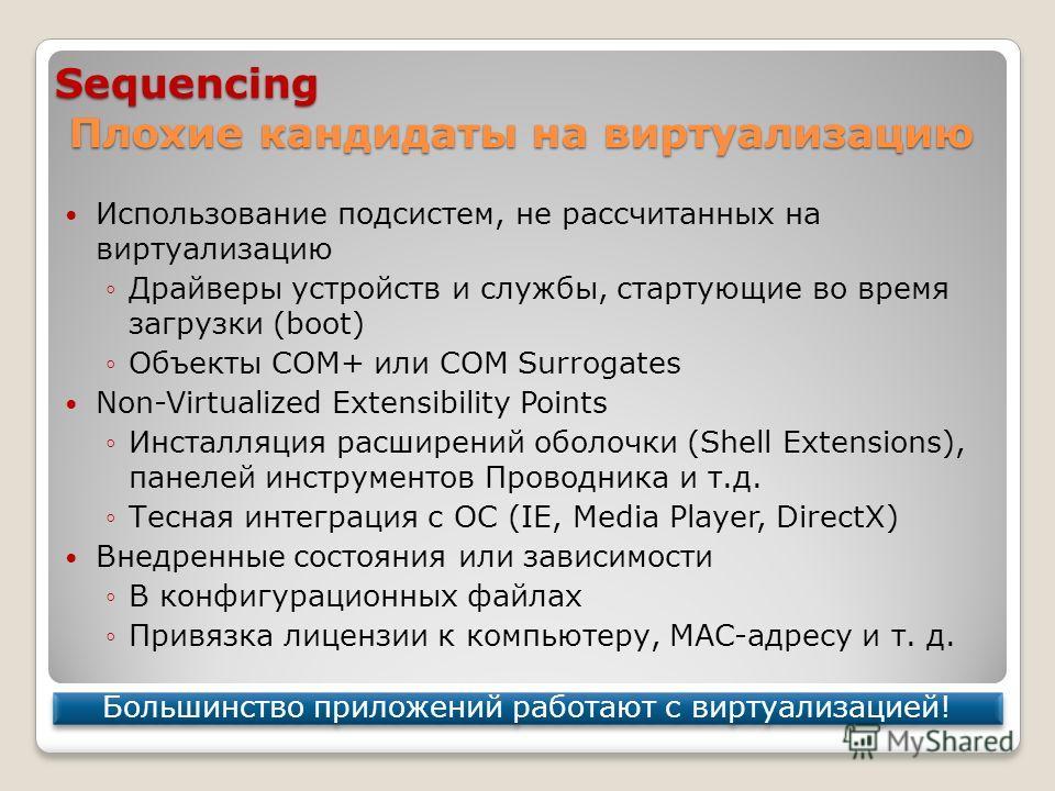 Sequencing Плохие кандидаты на виртуализацию Использование подсистем, не рассчитанных на виртуализацию Драйверы устройств и службы, стартующие во время загрузки (boot) Объекты COM+ или COM Surrogates Non-Virtualized Extensibility Points Инсталляция р
