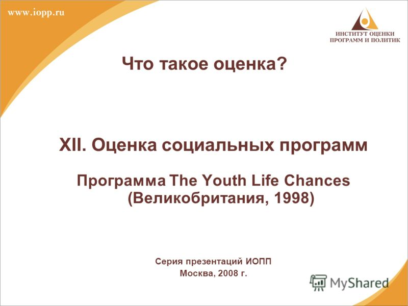 Что такое оценка? XII. Оценка социальных программ Программа The Youth Life Chances (Великобритания, 1998) Серия презентаций ИОПП Москва, 2008 г.