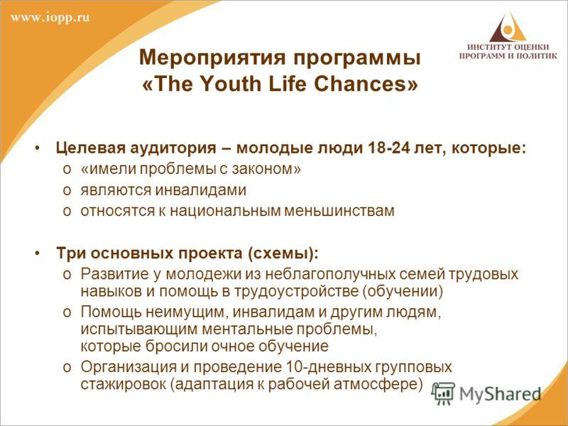 Мероприятия программы «The Youth Life Chances» Целевая аудитория – молодые люди 18-24 лет, которые: o«имели проблемы с законом» oявляются инвалидами oотносятся к национальным меньшинствам Три основных проекта (схемы): oРазвитие у молодежи из неблагоп