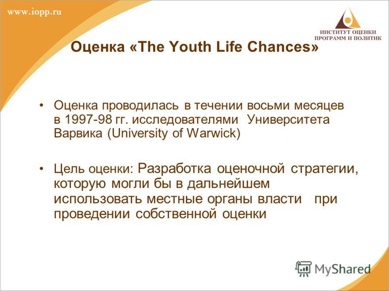 Оценка «The Youth Life Chances» Оценка проводилась в течении восьми месяцев в 1997-98 гг. исследователями Университета Варвика (University of Warwick) Цель оценки: Разработка оценочной стратегии, которую могли бы в дальнейшем использовать местные орг