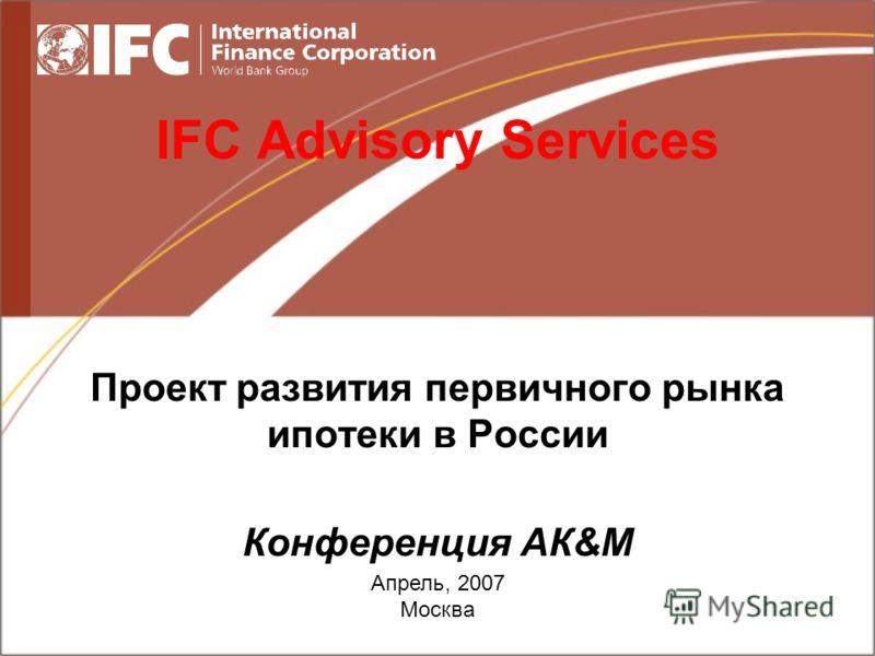 Апрель, 2007 Москва IFC Advisory Services Проект развития первичного рынка ипотеки в России Конференция АК&М