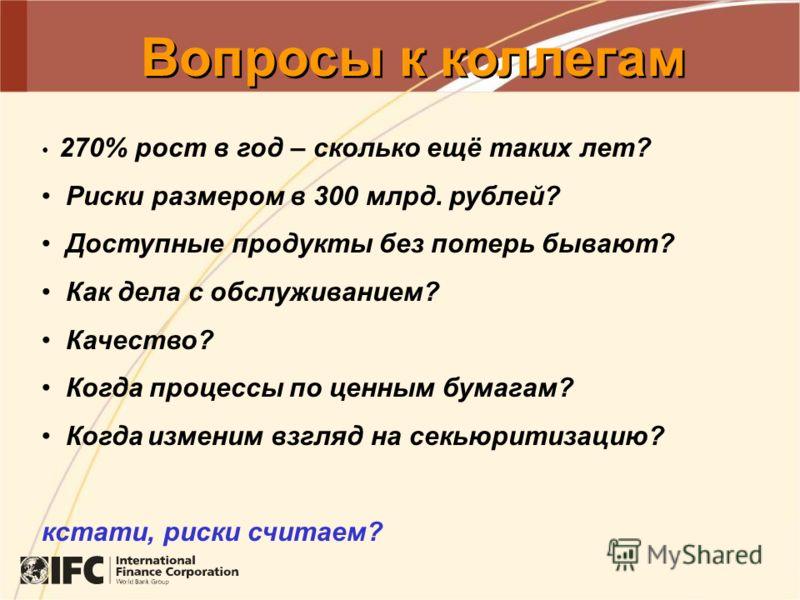 Вопросы к коллегам 270% рост в год – сколько ещё таких лет? Риски размером в 300 млрд. рублей? Доступные продукты без потерь бывают? Как дела с обслуживанием? Качество? Когда процессы по ценным бумагам? Когда изменим взгляд на секьюритизацию? кстати,