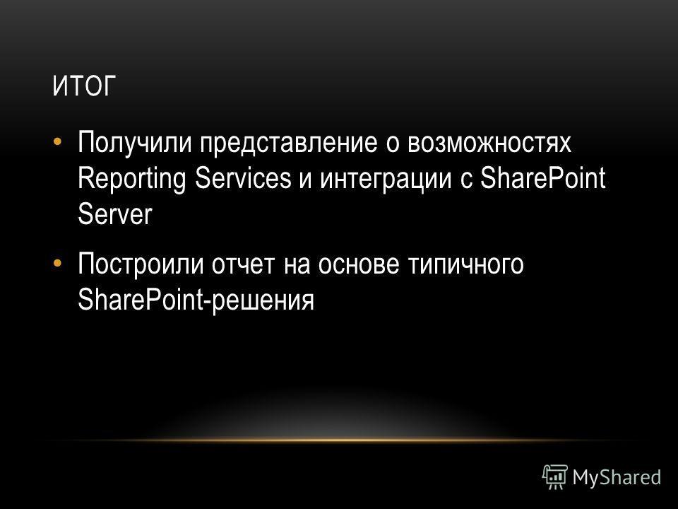ИТОГ Получили представление о возможностях Reporting Services и интеграции с SharePoint Server Построили отчет на основе типичного SharePoint-решения