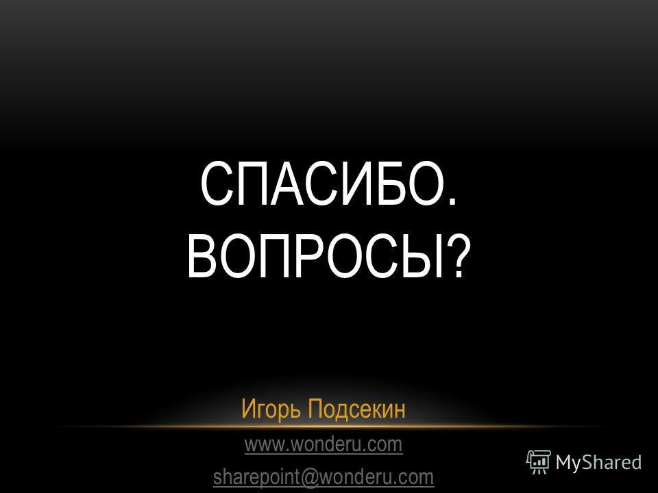 СПАСИБО. ВОПРОСЫ? Игорь Подсекин www.wonderu.com sharepoint@wonderu.com