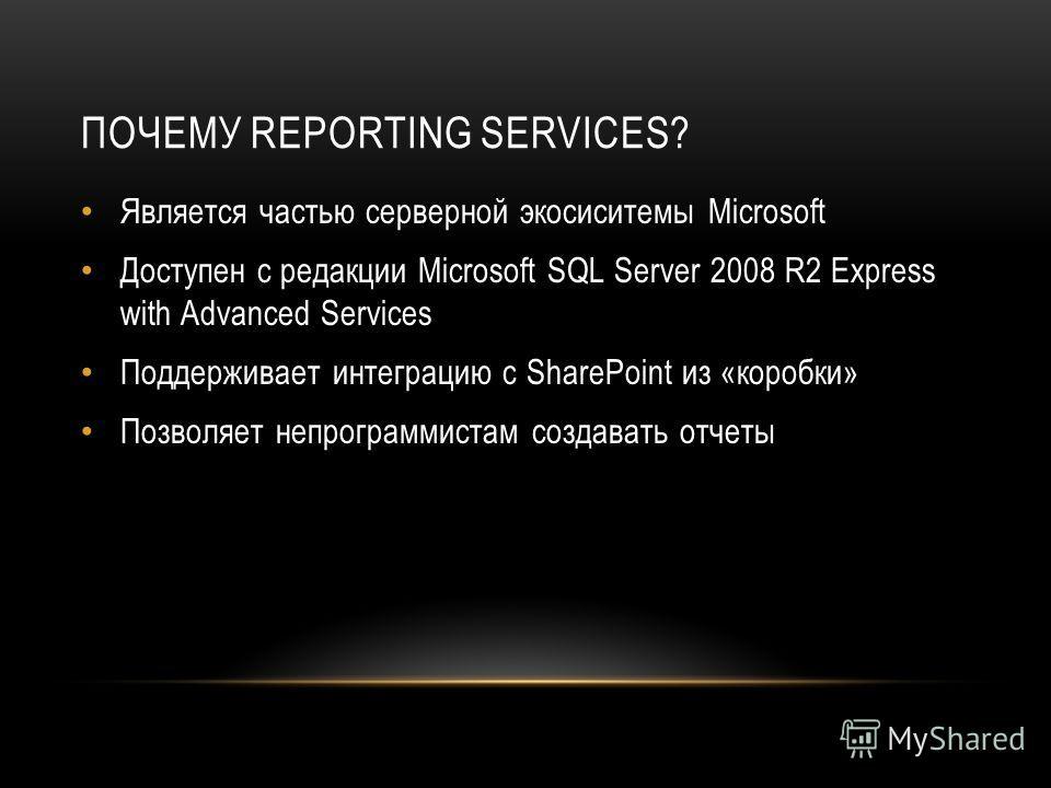 ПОЧЕМУ REPORTING SERVICES? Является частью серверной экосиситемы Microsoft Доступен с редакции Microsoft SQL Server 2008 R2 Express with Advanced Services Поддерживает интеграцию с SharePoint из «коробки» Позволяет непрограммистам создавать отчеты