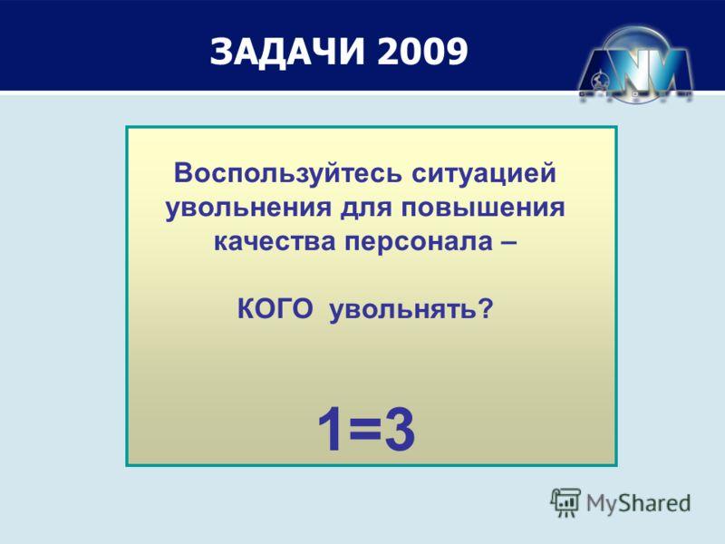 Задачи 2009 Воспользуйтесь ситуацией увольнения для повышения качества персонала – КОГО увольнять? 1=3 ЗАДАЧИ 2009