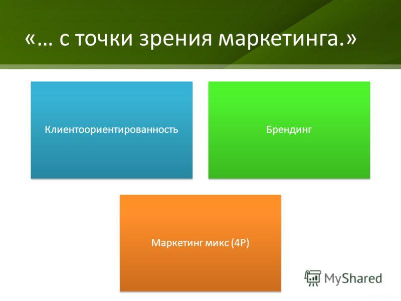 «… с точки зрения маркетинга.» Предприятие КлиентоориентированностьБрендинг Маркетинг микс (4P)