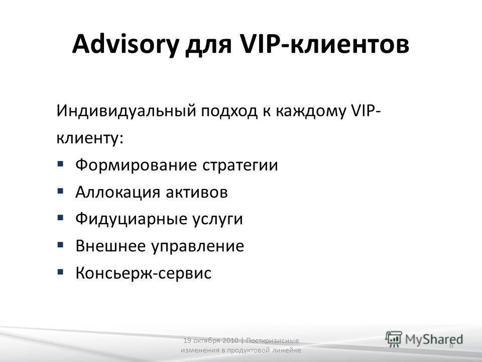 Advisory для VIP-клиентов Индивидуальный подход к каждому VIP- клиенту: Формирование стратегии Аллокация активов Фидуциарные услуги Внешнее управление Консьерж-сервис 6 19 октября 2010 | Посткризисные изменения в продуктовой линейке