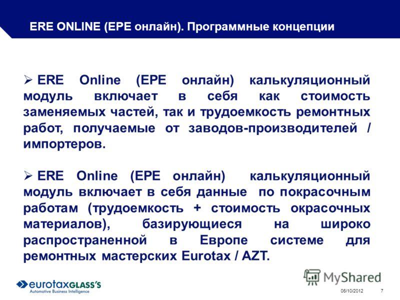 01/08/2012 7 ERE ONLINE (ЕРЕ онлайн). Программные концепции ERE Online (ЕРЕ онлайн) калькуляционный модуль включает в себя как стоимость заменяемых частей, так и трудоемкость ремонтных работ, получаемые от заводов-производителей / импортеров. ERE Onl