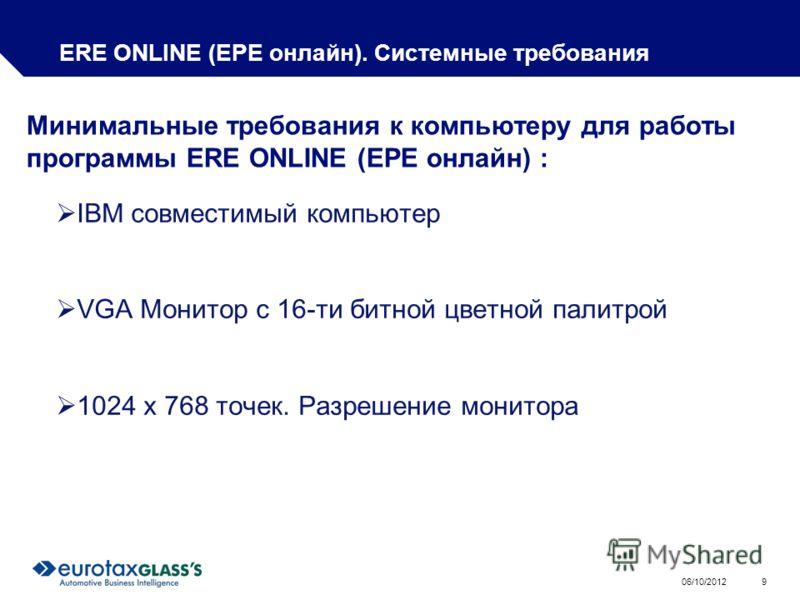 01/08/2012 9 ERE ONLINE (ЕРЕ онлайн). Системные требования IBM совместимый компьютер VGA Монитор с 16-ти битной цветной палитрой 1024 x 768 точек. Разрешение монитора Минимальные требования к компьютеру для работы программы ERE ONLINE (ЕРЕ онлайн) :