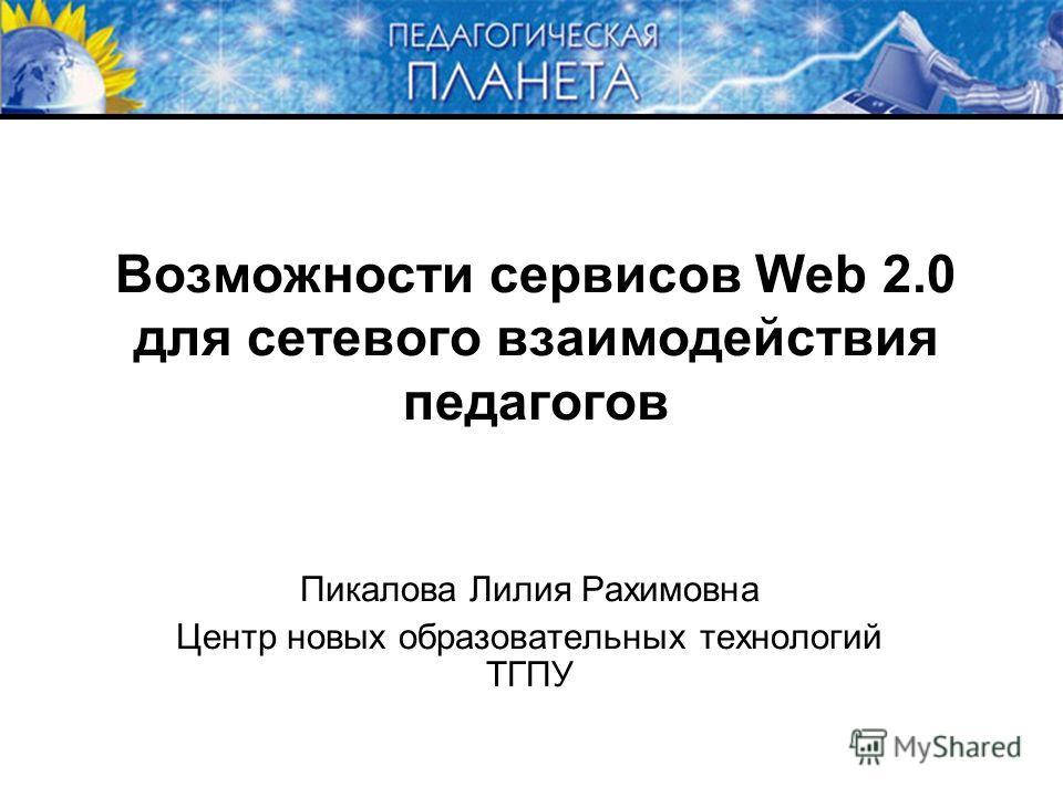 Возможности сервисов Web 2.0 для сетевого взаимодействия педагогов Пикалова Лилия Рахимовна Центр новых образовательных технологий ТГПУ