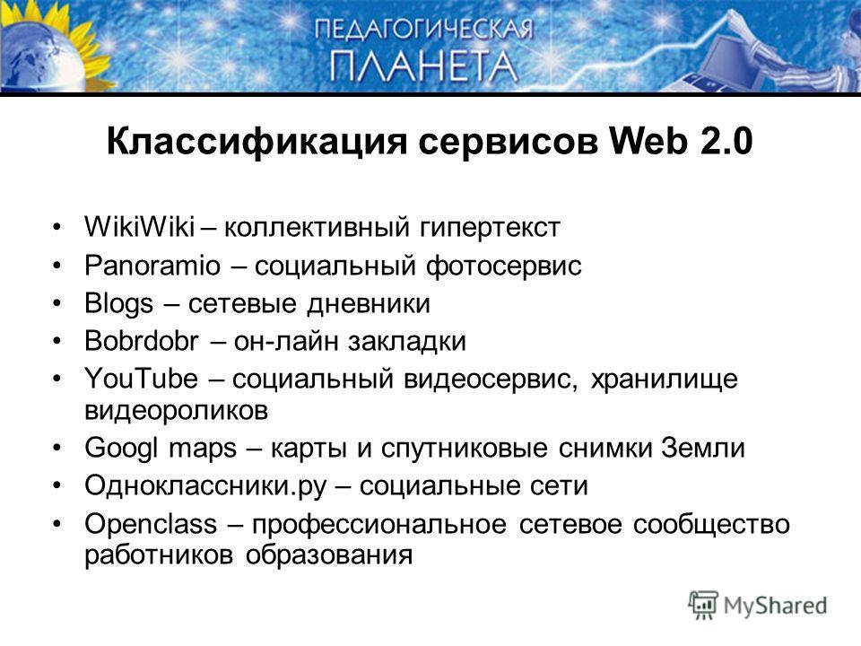 Классификация сервисов Web 2.0 WikiWiki – коллективный гипертекст Panoramio – социальный фотосервис Blogs – сетевые дневники Bobrdobr – он-лайн закладки YouTube – социальный видеосервис, хранилище видеороликов Googl maps – карты и спутниковые снимки