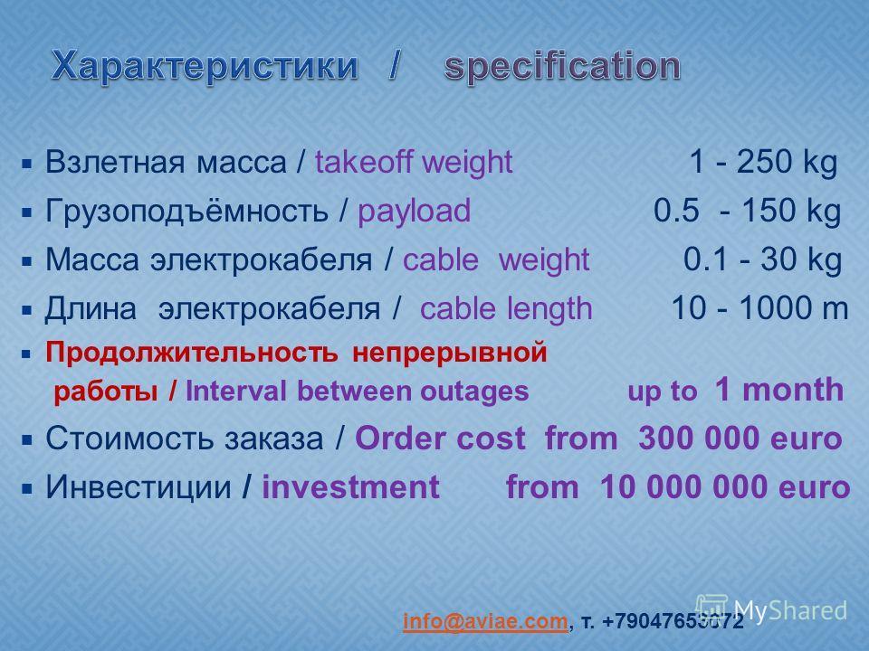 Взлетная масса / takeoff weight 1 - 250 kg Грузоподъёмность / payload 0.5 - 150 kg Масса электрокабеля / cable weight 0.1 - 30 kg Длина электрокабеля / cable length 10 - 1000 m Продолжительность непрерывной работы / Interval between outages up to 1 m