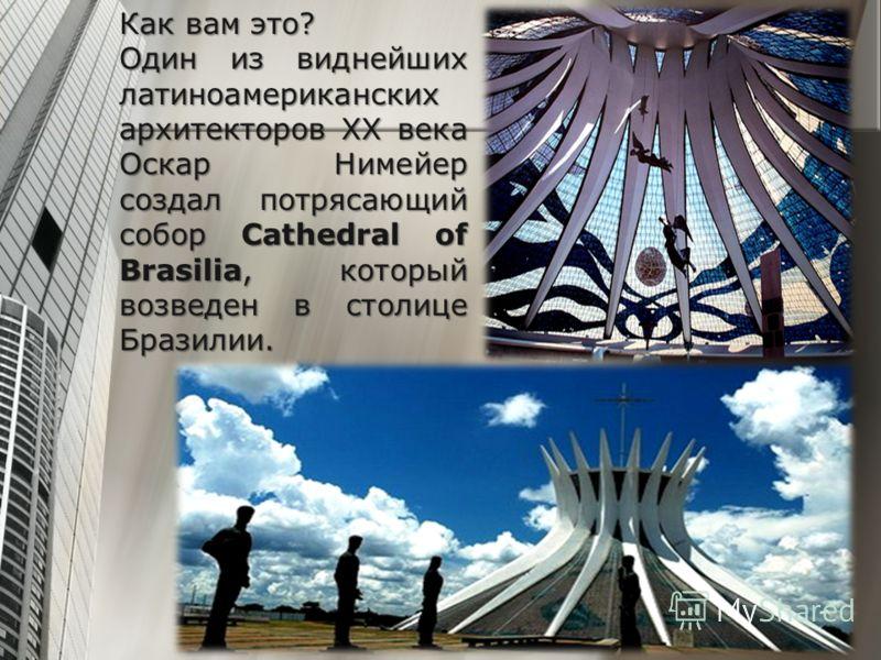 Как вам это? Один из виднейших латиноамериканских архитекторов XX века Оскар Нимейер создал потрясающий собор Cathedral of Brasilia, который возведен в столице Бразилии.