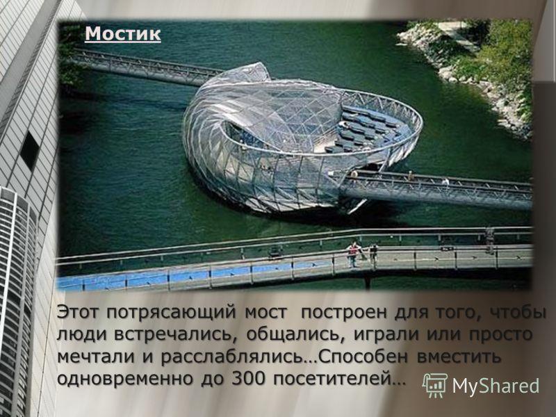 Мостик Этот потрясающий мост построен для того, чтобы люди встречались, общались, играли или просто мечтали и расслаблялись…Способен вместить одновременно до 300 посетителей…