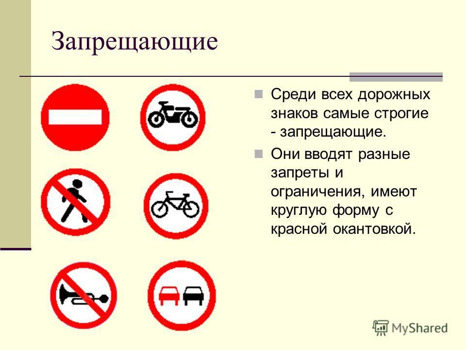 Запрещающие Среди всех дорожных знаков самые строгие - запрещающие. Они вводят разные запреты и ограничения, имеют круглую форму с красной окантовкой.