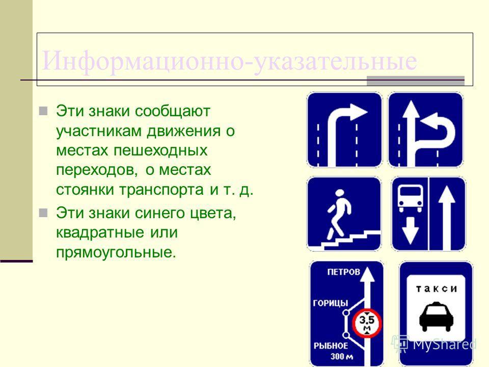Информационно-указательные Эти знаки сообщают участникам движения о местах пешеходных переходов, о местах стоянки транспорта и т. д. Эти знаки синего цвета, квадратные или прямоугольные.