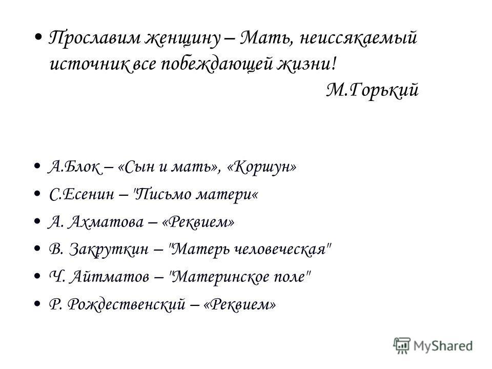 Прославим женщину – Мать, неиссякаемый источник все побеждающей жизни! М.Горький А.Блок – «Сын и мать», «Коршун» С.Есенин –