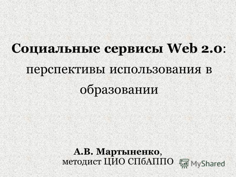 Социальные сервисы Web 2.0: перспективы использования в образовании А.В. Мартыненко, методист ЦИО СПбАППО