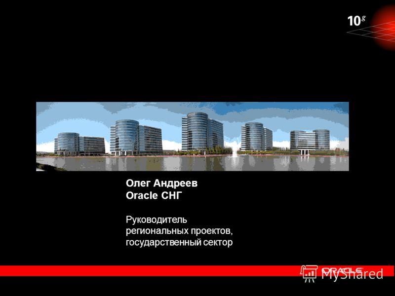 Олег Андреев Oracle СНГ Руководитель региональных проектов, государственный сектор