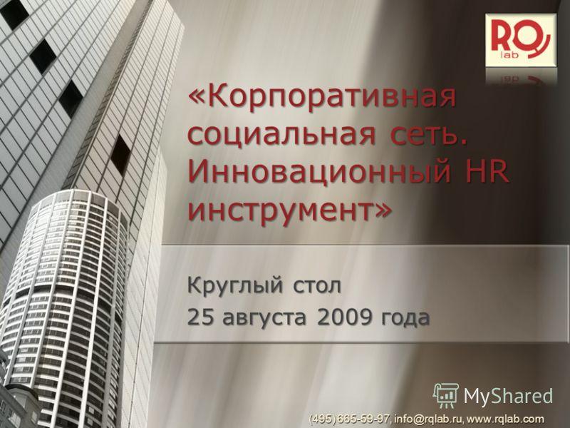 «Корпоративная социальная сеть. Инновационный HR инструмент» (495) 665-59-97, info@rqlab.ru, www.rqlab.com Круглый стол 25 августа 2009 года