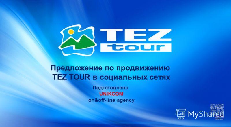 Предложение по продвижению TEZ TOUR в социальных сетях Подготовлено UNIKCOM on&off-line agency