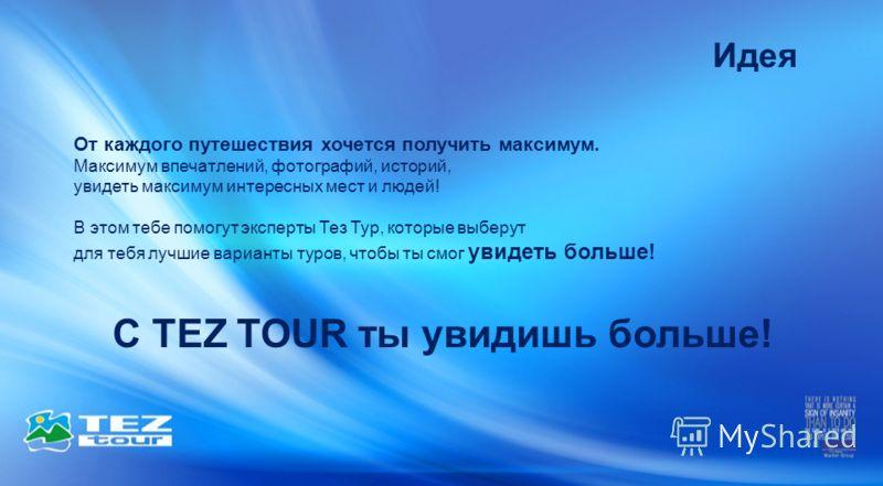 Идея С TEZ TOUR ты увидишь больше! От каждого путешествия хочется получить максимум. Максимум впечатлений, фотографий, историй, увидеть максимум интересных мест и людей! В этом тебе помогут эксперты Тез Тур, которые выберут для тебя лучшие варианты т