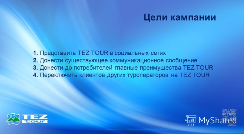 Цели кампании 1. Представить TEZ TOUR в социальных сетях 2. Донести существующее коммуникационное сообщение 3. Донести до потребителей главные преимущества TEZ TOUR 4. Переключить клиентов других туроператоров на TEZ TOUR