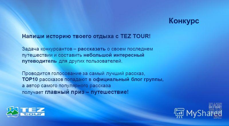 Конкурс Напиши историю твоего отдыха с TEZ TOUR! Задача конкурсантов – рассказать о своем последнем путешествии и составить небольшой интересный путеводитель для других пользователей. Проводится голосование за самый лучший рассказ, ТОР10 рассказов по