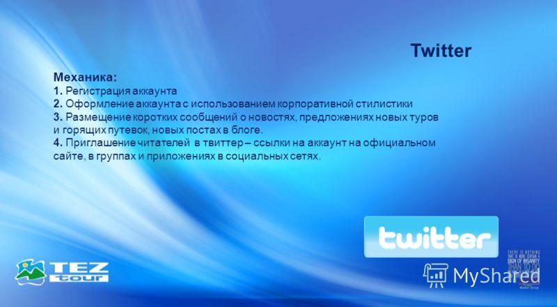 Twitter Механика: 1. Регистрация аккаунта 2. Оформление аккаунта с использованием корпоративной стилистики 3. Размещение коротких сообщений о новостях, предложениях новых туров и горящих путевок, новых постах в блоге. 4. Приглашение читателей в твитт