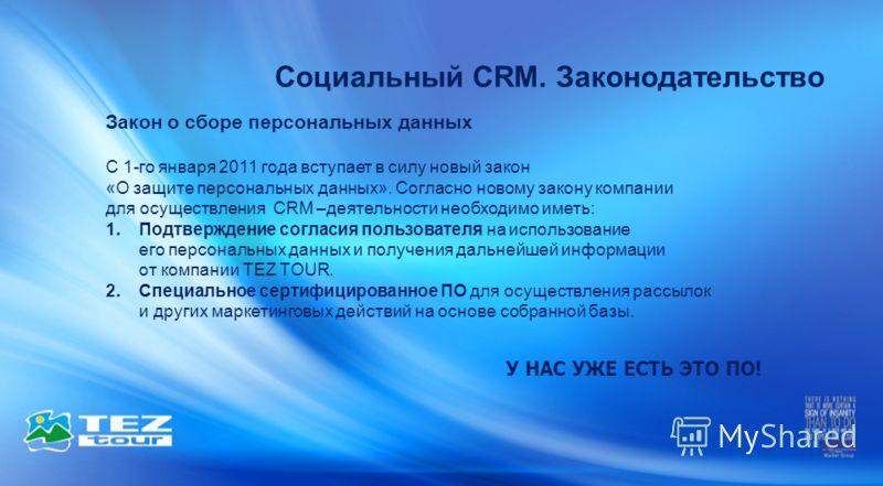 Закон о сборе персональных данных С 1-го января 2011 года вступает в силу новый закон «О защите персональных данных». Согласно новому закону компании для осуществления CRM –деятельности необходимо иметь: 1.Подтверждение согласия пользователя на испол