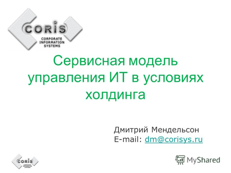 Сервисная модель управления ИТ в условиях холдинга Дмитрий Мендельсон E-mail: dm@corisys.rudm@corisys.ru