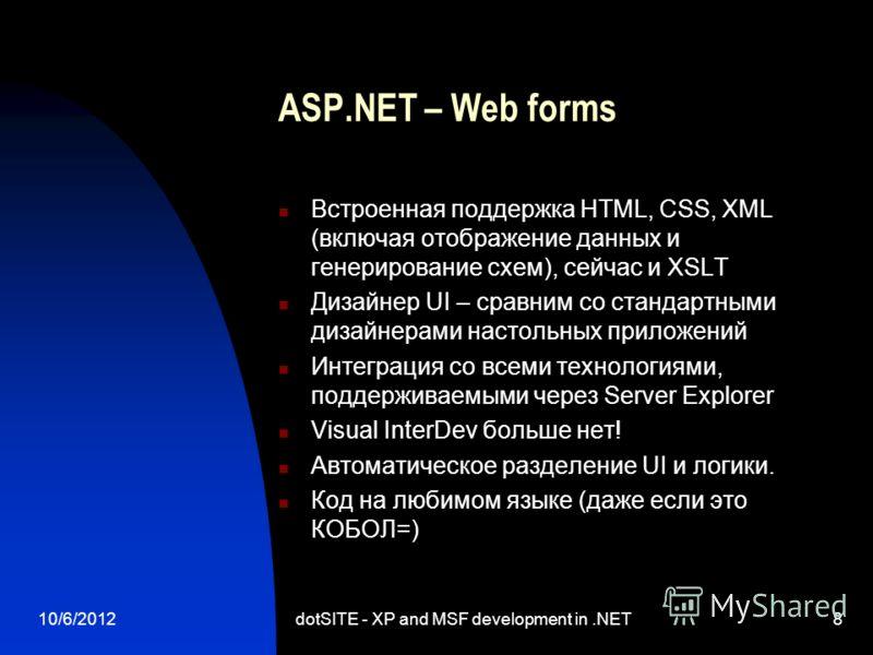 8/13/2012dotSITE - XP and MSF development in.NET8 ASP.NET – Web forms Встроенная поддержка HTML, CSS, XML (включая отображение данных и генерирование схем), сейчас и XSLT Дизайнер UI – сравним со стандартными дизайнерами настольных приложений Интегра