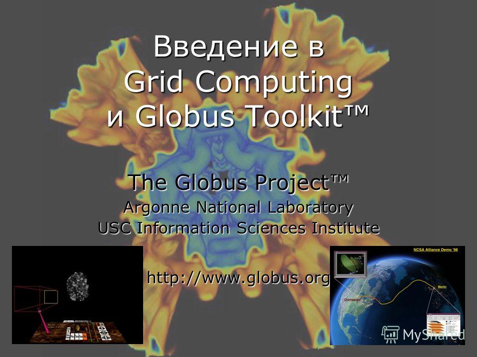 Введение в Grid Computing и Globus Toolkit The Globus Project Argonne National Laboratory USC Information Sciences Institute http://www.globus.org