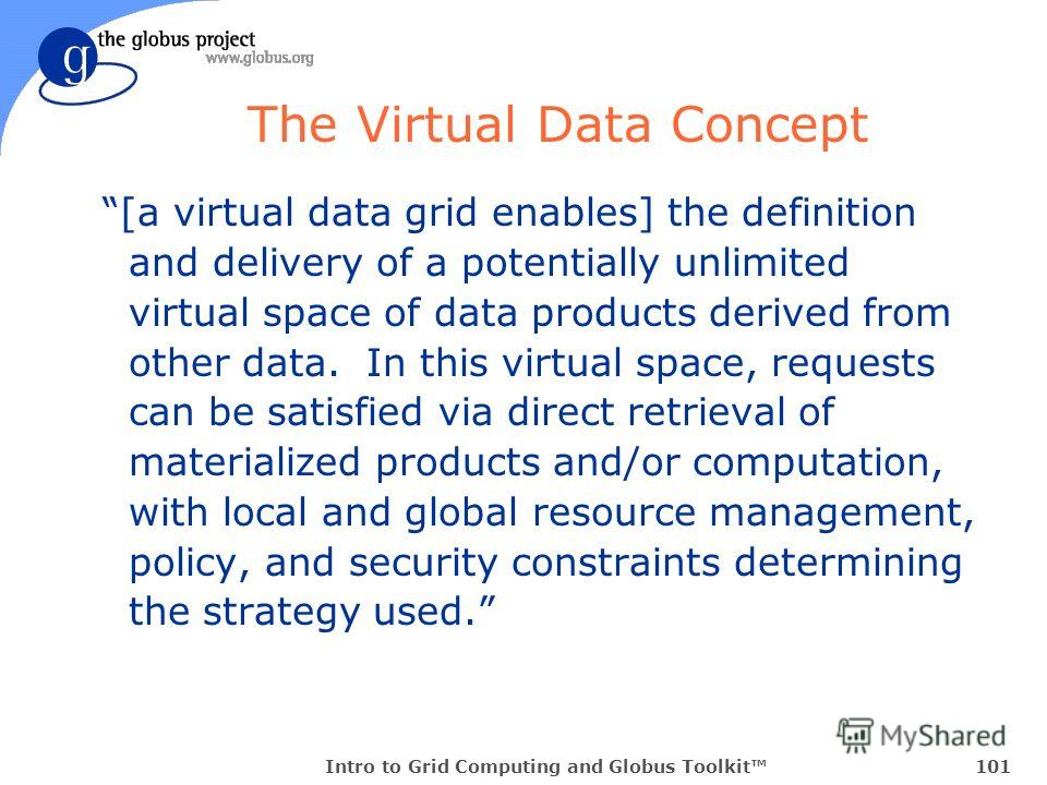 Intro to Grid Computing and Globus Toolkit101 The Virtual Data Concept [a virtual data grid enables] the definition and delivery of a potentially unlimited virtual space of data products derived from other data. In this virtual space, requests can be
