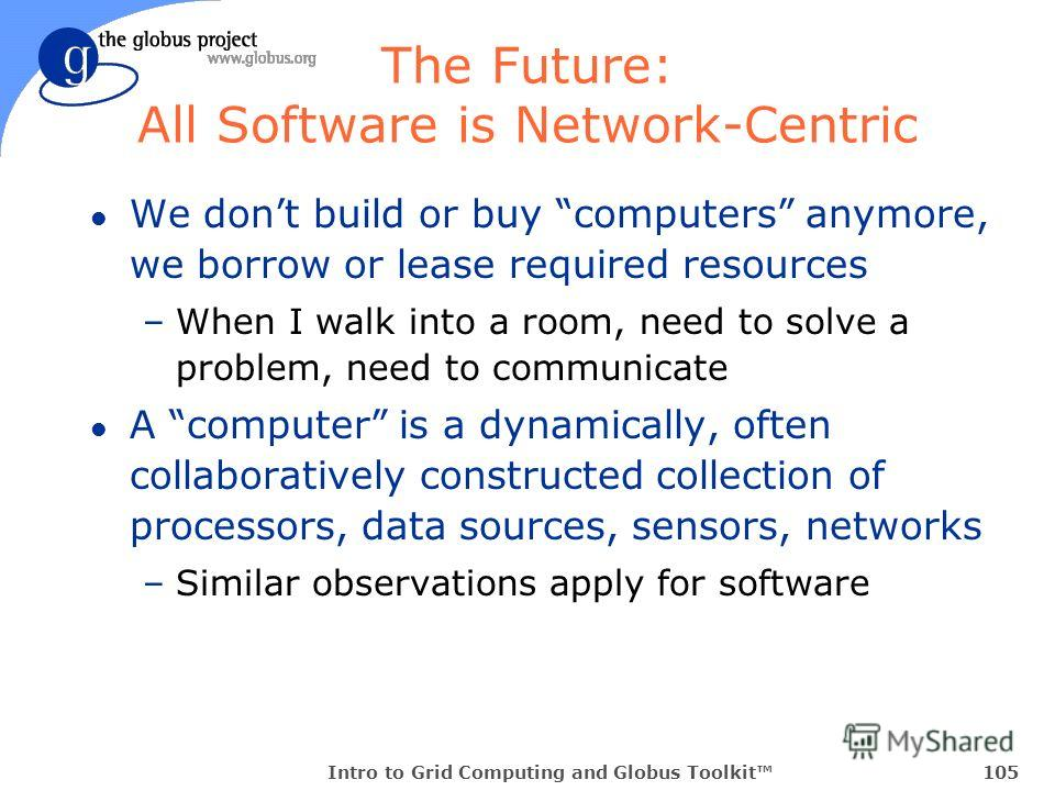 Intro to Grid Computing and Globus Toolkit105 The Future: All Software is Network-Centric l We dont build or buy computers anymore, we borrow or lease required resources –When I walk into a room, need to solve a problem, need to communicate l A compu