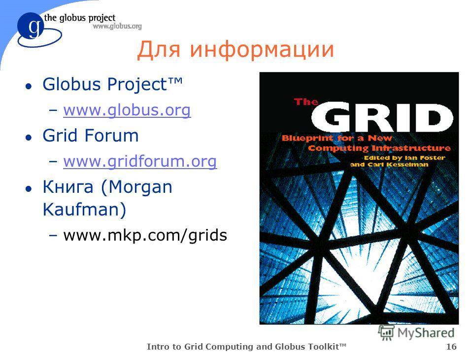 Intro to Grid Computing and Globus Toolkit16 Для информации l Globus Project –www.globus.orgwww.globus.org l Grid Forum –www.gridforum.orgwww.gridforum.org l Книга (Morgan Kaufman) –www.mkp.com/grids